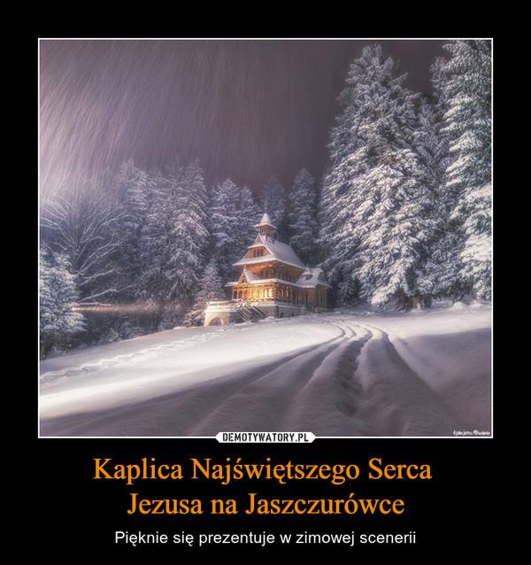 Kaplica Najświętszego Serca Jezusa na Jaszczurówce – Pięknie się prezentuje w zimowej scenerii