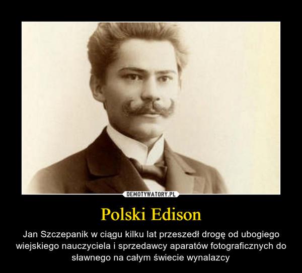 Polski Edison – Jan Szczepanik w ciągu kilku lat przeszedł drogę od ubogiego wiejskiego nauczyciela i sprzedawcy aparatów fotograficznych do sławnego na całym świecie wynalazcy