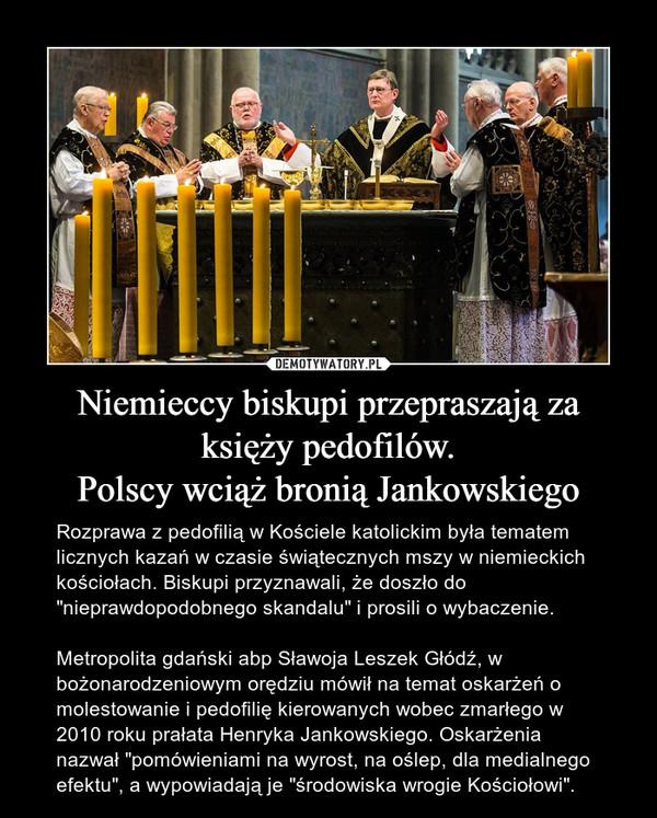 """Niemieccy biskupi przepraszają za księży pedofilów.Polscy wciąż bronią Jankowskiego – Rozprawa z pedofilią w Kościele katolickim była tematem licznych kazań w czasie świątecznych mszy w niemieckich kościołach. Biskupi przyznawali, że doszło do """"nieprawdopodobnego skandalu"""" i prosili o wybaczenie.Metropolita gdański abp Sławoja Leszek Głódź, w bożonarodzeniowym orędziu mówił na temat oskarżeń o molestowanie i pedofilię kierowanych wobec zmarłego w 2010 roku prałata Henryka Jankowskiego. Oskarżenia nazwał """"pomówieniami na wyrost, na oślep, dla medialnego efektu"""", a wypowiadają je """"środowiska wrogie Kościołowi""""."""