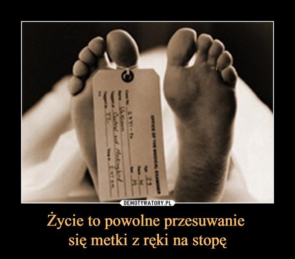 Życie to powolne przesuwanie się metki z ręki na stopę –