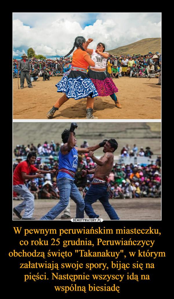 """W pewnym peruwiańskim miasteczku, co roku 25 grudnia, Peruwiańczycy obchodzą święto """"Takanakuy"""", w którym załatwiają swoje spory, bijąc się na pięści. Następnie wszyscy idą na wspólną biesiadę –"""