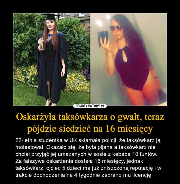 Oskarżyła taksówkarza o gwałt, teraz pójdzie siedzieć na 16 miesięcy – 22-letnia studentka w UK skłamała policji, że taksówkarz ją molestował. Okazało się, że była pijana a taksówkarz nie chciał przyjąć jej umazanych w sosie z kebaba 10 funtów. Za fałszywe oskarżenia dostała 16 miesięcy, jednak taksówkarz, ojciec 5 dzieci ma już zniszczoną reputację i w trakcie dochodzenia na 4 tygodnie zabrano mu licencję