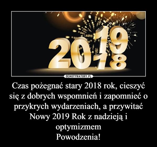 Czas pożegnać stary 2018 rok, cieszyć się z dobrych wspomnień i zapomnieć o przykrych wydarzeniach, a przywitać Nowy 2019 Rok z nadzieją i optymizmemPowodzenia! –