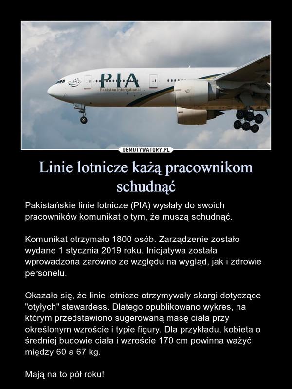 """Linie lotnicze każą pracownikom schudnąć – Pakistańskie linie lotnicze (PIA) wysłały do swoich pracowników komunikat o tym, że muszą schudnąć.Komunikat otrzymało 1800 osób. Zarządzenie zostało wydane 1 stycznia 2019 roku. Inicjatywa została wprowadzona zarówno ze względu na wygląd, jak i zdrowie personelu.Okazało się, że linie lotnicze otrzymywały skargi dotyczące """"otyłych"""" stewardess. Dlatego opublikowano wykres, na którym przedstawiono sugerowaną masę ciała przy określonym wzroście i typie figury. Dla przykładu, kobieta o średniej budowie ciała i wzroście 170 cm powinna ważyć między 60 a 67 kg.Mają na to pół roku!"""