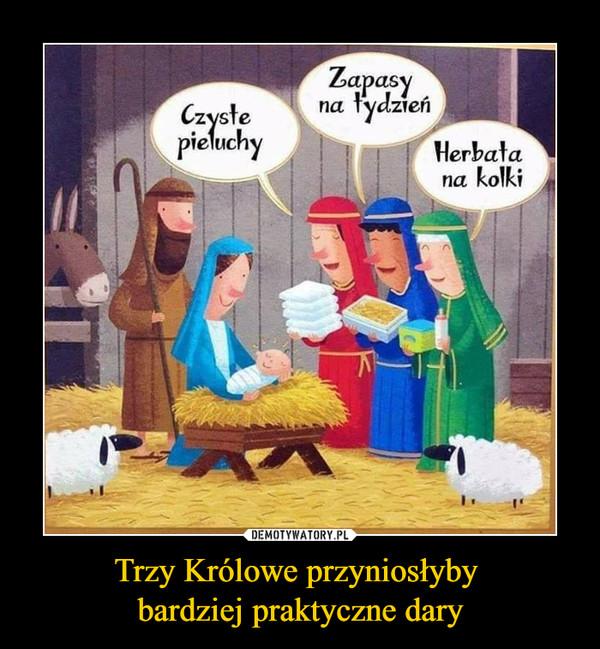 Trzy Królowe przyniosłyby bardziej praktyczne dary –  Czyste pieluchyZapasy na tydzieńHerbata na kolki