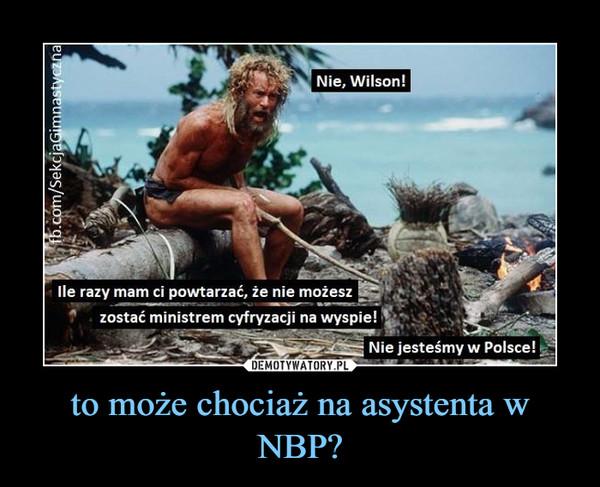 to może chociaż na asystenta w NBP? –