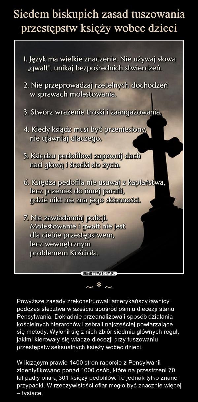 ~ * ~ – Powyższe zasady zrekonstruowali amerykańscy ławnicy podczas śledztwa w sześciu spośród ośmiu diecezji stanu Pensylwania. Dokładnie przeanalizowali sposób działania kościelnych hierarchów i zebrali najczęściej powtarzające się metody. Wyłonił się z nich zbiór siedmiu głównych reguł, jakimi kierowały się władze diecezji przy tuszowaniu przestępstw seksualnych księży wobec dzieci.W liczącym prawie 1400 stron raporcie z Pensylwanii zidentyfikowano ponad 1000 osób, które na przestrzeni 70 lat padły ofiarą 301 księży pedofilów. To jednak tylko znane przypadki. W rzeczywistości ofiar mogło być znacznie więcej – tysiące.