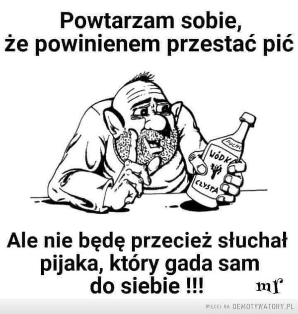 Każda wymówka jest dobra –  Powtarzam sobie, że powinienem przestać pić Ale nie będę przecież słuchał pijaka, który gada sam do siebie !!!