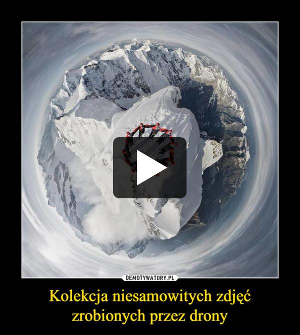 Kolekcja niesamowitych zdjęć zrobionych przez drony –