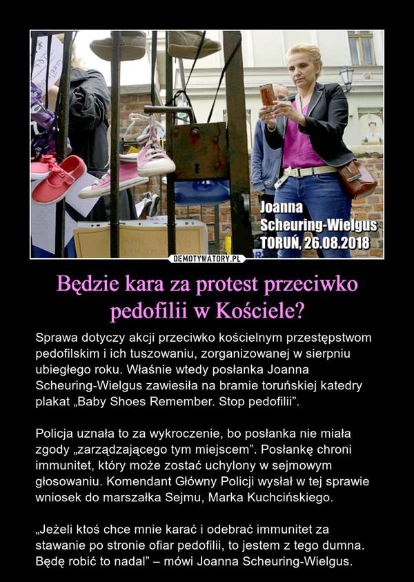 """Będzie kara za protest przeciwko pedofilii w Kościele? – Sprawa dotyczy akcji przeciwko kościelnym przestępstwom pedofilskim i ich tuszowaniu, zorganizowanej w sierpniu ubiegłego roku. Właśnie wtedy posłanka Joanna Scheuring-Wielgus zawiesiła na bramie toruńskiej katedry plakat """"Baby Shoes Remember. Stop pedofilii"""". Policja uznała to za wykroczenie, bo posłanka nie miała zgody """"zarządzającego tym miejscem"""". Posłankę chroni immunitet, który może zostać uchylony w sejmowym głosowaniu. Komendant Główny Policji wysłał w tej sprawie wniosek do marszałka Sejmu, Marka Kuchcińskiego.""""Jeżeli ktoś chce mnie karać i odebrać immunitet za stawanie po stronie ofiar pedofilii, to jestem z tego dumna. Będę robić to nadal"""" – mówi Joanna Scheuring-Wielgus."""