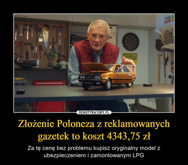 Złożenie Poloneza z reklamowanychgazetek to koszt 4343,75 zł – Za tę cenę bez problemu kupisz oryginalny model z ubezpieczeniem i zamontowanym LPG