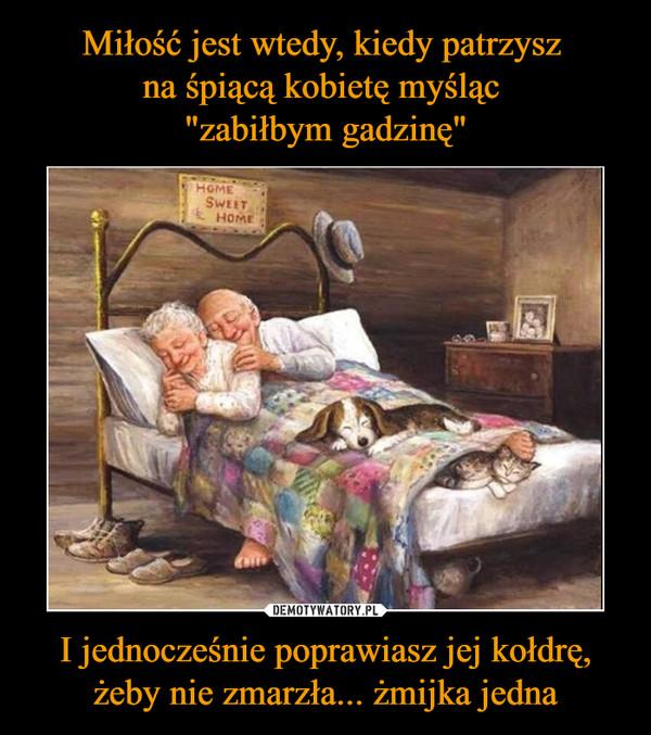 """Miłość jest wtedy, kiedy patrzysz  na śpiącą kobietę myśląc  """"zabiłbym gadzinę"""" I jednocześnie poprawiasz jej kołdrę, żeby nie zmarzła... żmijka jedna"""