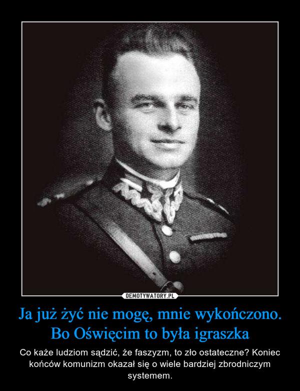 Ja już żyć nie mogę, mnie wykończono. Bo Oświęcim to była igraszka – Co każe ludziom sądzić, że faszyzm, to zło ostateczne? Koniec końców komunizm okazał się o wiele bardziej zbrodniczym systemem.