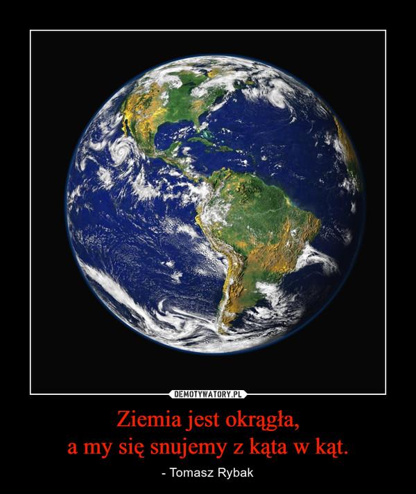 Ziemia jestokrągła,amysię snujemy zkąta wkąt. – - Tomasz Rybak