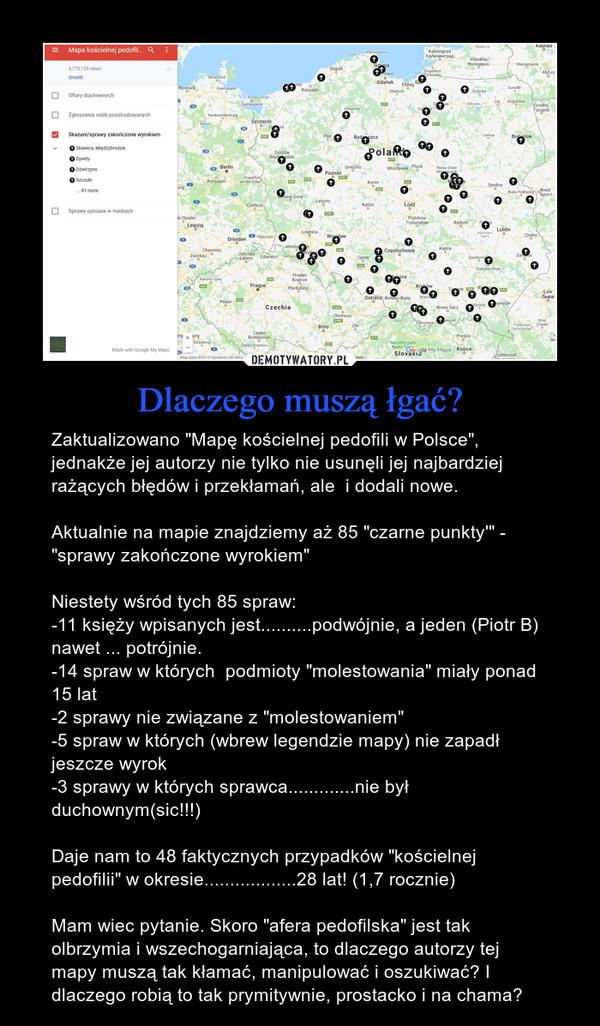 """Dlaczego muszą łgać? – Zaktualizowano """"Mapę kościelnej pedofili w Polsce"""", jednakże jej autorzy nie tylko nie usunęli jej najbardziej rażących błędów i przekłamań, ale  i dodali nowe. Aktualnie na mapie znajdziemy aż 85 """"czarne punkty'"""" - """"sprawy zakończone wyrokiem"""" Niestety wśród tych 85 spraw: -11 księży wpisanych jest..........podwójnie, a jeden (Piotr B) nawet ... potrójnie.  -14 spraw w których  podmioty """"molestowania"""" miały ponad 15 lat-2 sprawy nie związane z """"molestowaniem""""-5 spraw w których (wbrew legendzie mapy) nie zapadł jeszcze wyrok -3 sprawy w których sprawca.............nie był duchownym(sic!!!) Daje nam to 48 faktycznych przypadków """"kościelnej pedofilii"""" w okresie..................28 lat! (1,7 rocznie) Mam wiec pytanie. Skoro """"afera pedofilska"""" jest tak olbrzymia i wszechogarniająca, to dlaczego autorzy tej mapy muszą tak kłamać, manipulować i oszukiwać? I dlaczego robią to tak prymitywnie, prostacko i na chama?"""