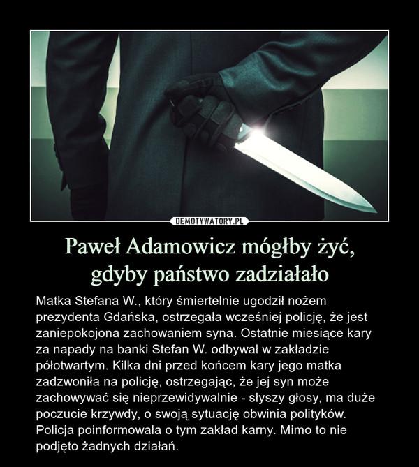 Paweł Adamowicz mógłby żyć,gdyby państwo zadziałało – Matka Stefana W., który śmiertelnie ugodził nożem prezydenta Gdańska, ostrzegała wcześniej policję, że jest zaniepokojona zachowaniem syna. Ostatnie miesiące kary za napady na banki Stefan W. odbywał w zakładzie półotwartym. Kilka dni przed końcem kary jego matka zadzwoniła na policję, ostrzegając, że jej syn może zachowywać się nieprzewidywalnie - słyszy głosy, ma duże poczucie krzywdy, o swoją sytuację obwinia polityków. Policja poinformowała o tym zakład karny. Mimo to nie podjęto żadnych działań.