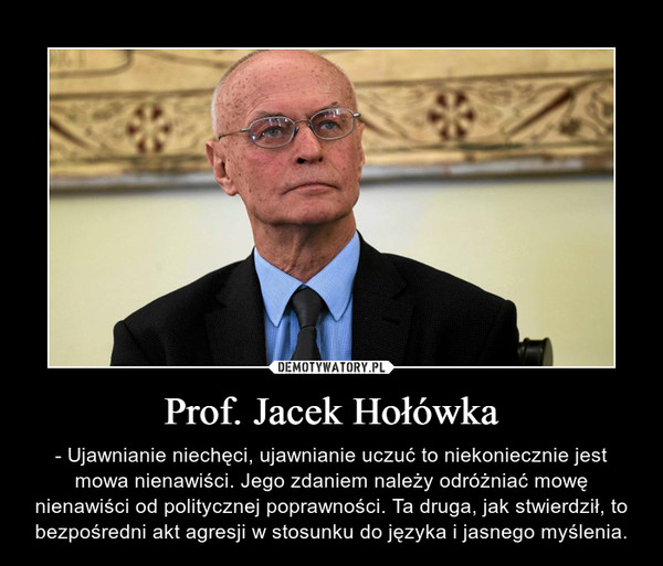 Prof. Jacek Hołówka – - Ujawnianie niechęci, ujawnianie uczuć to niekoniecznie jest mowa nienawiści. Jego zdaniem należy odróżniać mowę nienawiści od politycznej poprawności. Ta druga, jak stwierdził, to bezpośredni akt agresji w stosunku do języka i jasnego myślenia.
