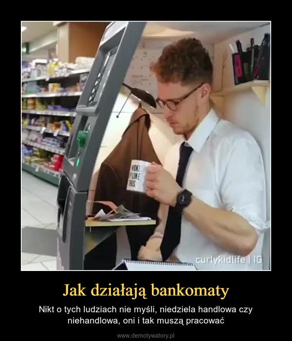 Jak działają bankomaty – Nikt o tych ludziach nie myśli, niedziela handlowa czy niehandlowa, oni i tak muszą pracować