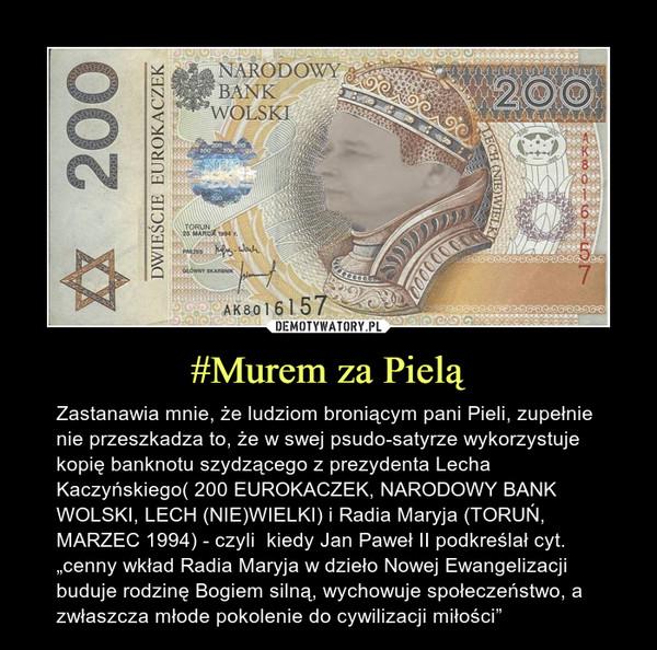 """#Murem za Pielą – Zastanawia mnie, że ludziom broniącym pani Pieli, zupełnie nie przeszkadza to, że w swej psudo-satyrze wykorzystuje kopię banknotu szydzącego z prezydenta Lecha Kaczyńskiego( 200 EUROKACZEK, NARODOWY BANK WOLSKI, LECH (NIE)WIELKI) i Radia Maryja (TORUŃ, MARZEC 1994) - czyli  kiedy Jan Paweł II podkreślał cyt. """"cenny wkład Radia Maryja w dzieło Nowej Ewangelizacji buduje rodzinę Bogiem silną, wychowuje społeczeństwo, a zwłaszcza młode pokolenie do cywilizacji miłości"""""""