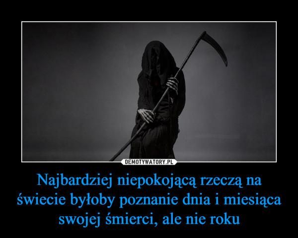 Najbardziej niepokojącą rzeczą na świecie byłoby poznanie dnia i miesiąca swojej śmierci, ale nie roku –