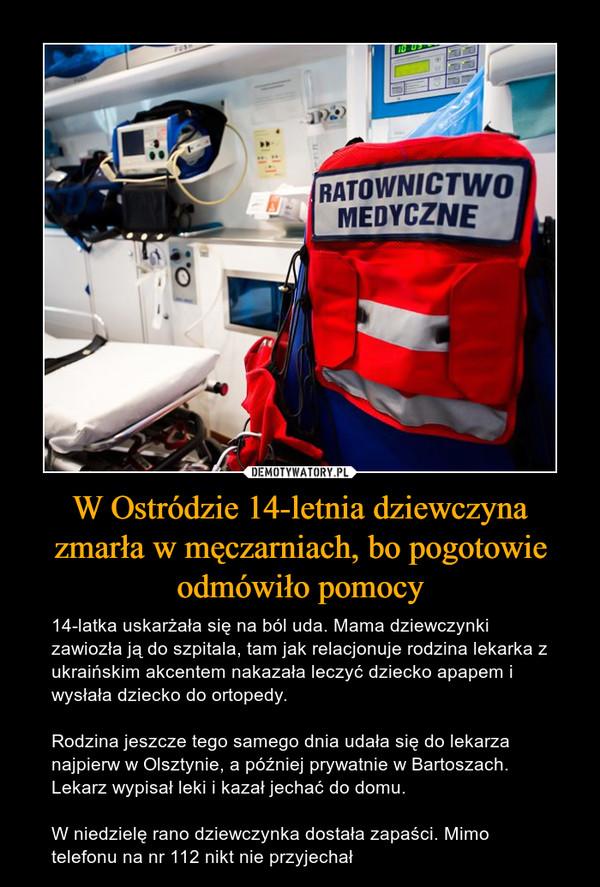 W Ostródzie 14-letnia dziewczyna zmarła w męczarniach, bo pogotowie odmówiło pomocy – 14-latka uskarżała się na ból uda. Mama dziewczynki zawiozła ją do szpitala, tam jak relacjonuje rodzina lekarka z ukraińskim akcentem nakazała leczyć dziecko apapem i wysłała dziecko do ortopedy.Rodzina jeszcze tego samego dnia udała się do lekarza najpierw w Olsztynie, a później prywatnie w Bartoszach. Lekarz wypisał leki i kazał jechać do domu.W niedzielę rano dziewczynka dostała zapaści. Mimo telefonu na nr 112 nikt nie przyjechał