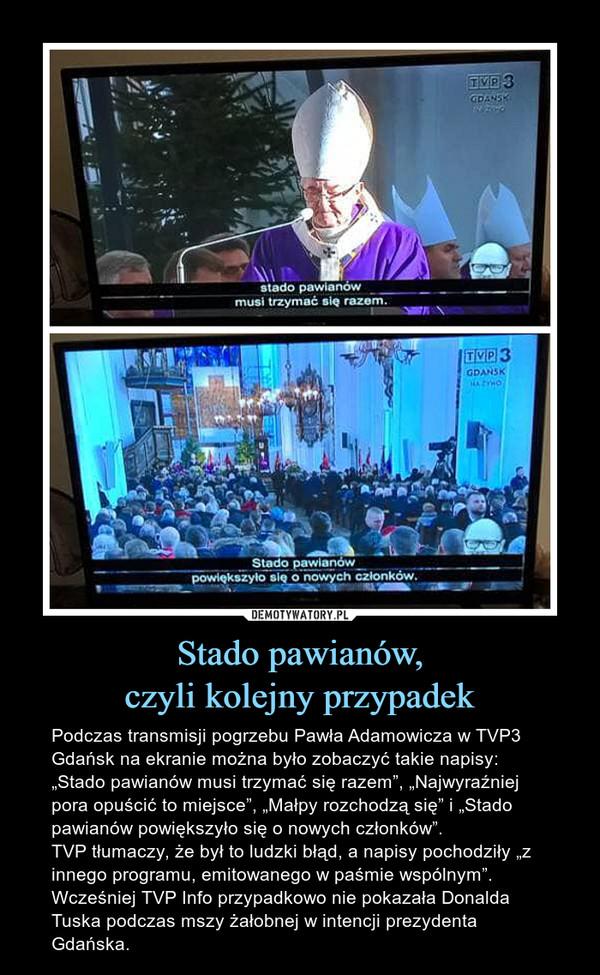 """Stado pawianów,czyli kolejny przypadek – Podczas transmisji pogrzebu Pawła Adamowicza w TVP3 Gdańsk na ekranie można było zobaczyć takie napisy: """"Stado pawianów musi trzymać się razem"""", """"Najwyraźniej pora opuścić to miejsce"""", """"Małpy rozchodzą się"""" i """"Stado pawianów powiększyło się o nowych członków"""".TVP tłumaczy, że był to ludzki błąd, a napisy pochodziły """"z innego programu, emitowanego w paśmie wspólnym"""".Wcześniej TVP Info przypadkowo nie pokazała Donalda Tuska podczas mszy żałobnej w intencji prezydenta Gdańska."""