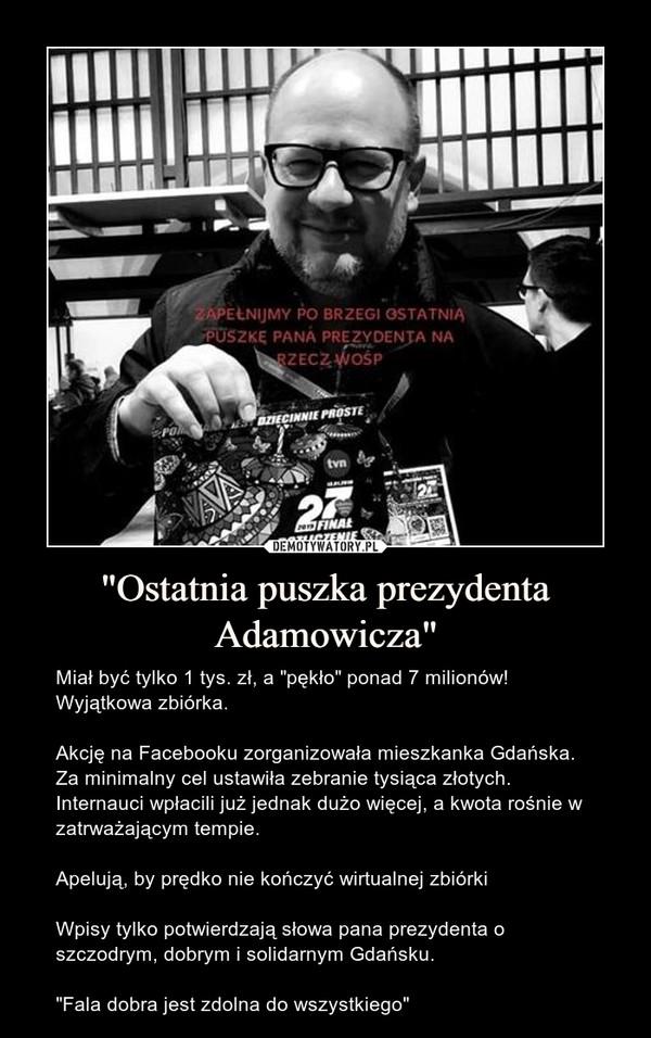 """""""Ostatnia puszka prezydenta Adamowicza"""" – Miał być tylko 1 tys. zł, a """"pękło"""" ponad 7 milionów! Wyjątkowa zbiórka.Akcję na Facebooku zorganizowała mieszkanka Gdańska. Za minimalny cel ustawiła zebranie tysiąca złotych. Internauci wpłacili już jednak dużo więcej, a kwota rośnie w zatrważającym tempie.Apelują, by prędko nie kończyć wirtualnej zbiórkiWpisy tylko potwierdzają słowa pana prezydenta o szczodrym, dobrym i solidarnym Gdańsku.""""Fala dobra jest zdolna do wszystkiego"""""""
