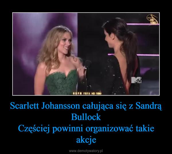 Scarlett Johansson całująca się z Sandrą BullockCzęściej powinni organizować takie akcje –
