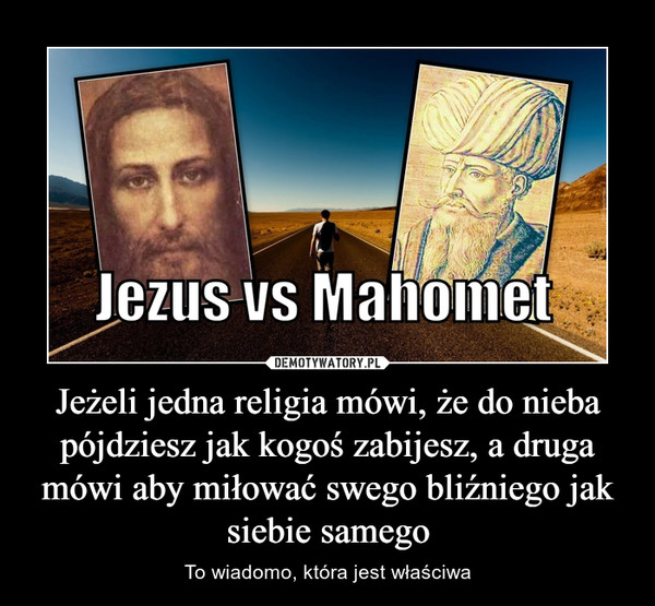 Jeżeli jedna religia mówi, że do nieba pójdziesz jak kogoś zabijesz, a druga mówi aby miłować swego bliźniego jak siebie samego – To wiadomo, która jest właściwa