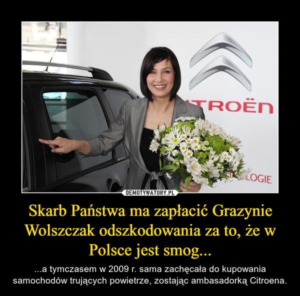Skarb Państwa ma zapłacić Grazynie Wolszczak odszkodowania za to, że w Polsce jest smog... – ...a tymczasem w 2009 r. sama zachęcała do kupowania samochodów trujących powietrze, zostając ambasadorką Citroena.