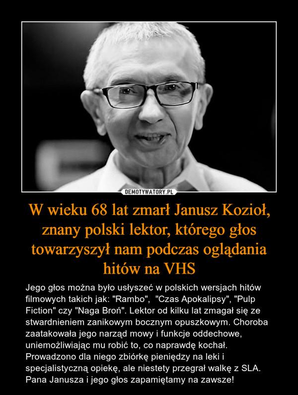 """W wieku 68 lat zmarł Janusz Kozioł,znany polski lektor, którego głos towarzyszył nam podczas oglądania hitów na VHS – Jego głos można było usłyszeć w polskich wersjach hitów filmowych takich jak: """"Rambo"""",  """"Czas Apokalipsy"""", """"Pulp Fiction"""" czy """"Naga Broń"""". Lektor od kilku lat zmagał się ze stwardnieniem zanikowym bocznym opuszkowym. Choroba zaatakowała jego narząd mowy i funkcje oddechowe, uniemożliwiając mu robić to, co naprawdę kochał. Prowadzono dla niego zbiórkę pieniędzy na leki i specjalistyczną opiekę, ale niestety przegrał walkę z SLA.Pana Janusza i jego głos zapamiętamy na zawsze!"""