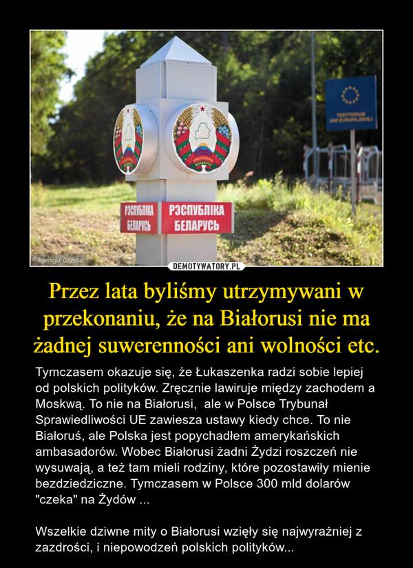 """Przez lata byliśmy utrzymywani w przekonaniu, że na Białorusi nie ma żadnej suwerenności ani wolności etc. – Tymczasem okazuje się, że Łukaszenka radzi sobie lepiej od polskich polityków. Zręcznie lawiruje między zachodem a Moskwą. To nie na Białorusi,  ale w Polsce Trybunał Sprawiedliwości UE zawiesza ustawy kiedy chce. To nie Białoruś, ale Polska jest popychadłem amerykańskich ambasadorów. Wobec Białorusi żadni Żydzi roszczeń nie wysuwają, a też tam mieli rodziny, które pozostawiły mienie bezdziedziczne. Tymczasem w Polsce 300 mld dolarów """"czeka"""" na Żydów ... Wszelkie dziwne mity o Białorusi wzięły się najwyraźniej z zazdrości, i niepowodzeń polskich polityków..."""