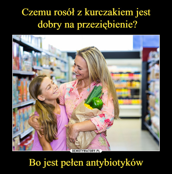 Bo jest pełen antybiotyków –