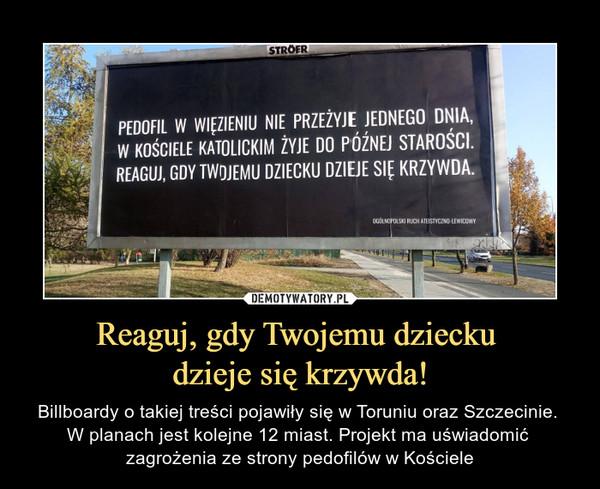 Reaguj, gdy Twojemu dziecku dzieje się krzywda! – Billboardy o takiej treści pojawiły się w Toruniu oraz Szczecinie. W planach jest kolejne 12 miast. Projekt ma uświadomić zagrożenia ze strony pedofilów w Kościele PEDOFIL W WIĘZIENIU NIE PRZEŻYJE JEDNEGO DNIA, W KOŚCIELE KATOLICKIM ŻYJE DO PÓŹNEJ STAROŚCI. REAGUJ, GDY TWOJEMU DZIECKU DZIEJE KRZYWDA,