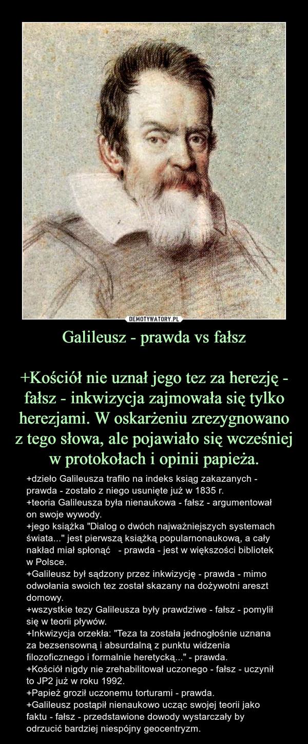 """Galileusz - prawda vs fałsz+Kościół nie uznał jego tez za herezję - fałsz - inkwizycja zajmowała się tylko herezjami. W oskarżeniu zrezygnowano z tego słowa, ale pojawiało się wcześniej w protokołach i opinii papieża. – +dzieło Galileusza trafiło na indeks ksiąg zakazanych - prawda - zostało z niego usunięte już w 1835 r.+teoria Galileusza była nienaukowa - fałsz - argumentował on swoje wywody.+jego książka """"Dialog o dwóch najważniejszych systemach świata...'' jest pierwszą książką popularnonaukową, a cały nakład miał spłonąć   - prawda - jest w większości bibliotek w Polsce.+Galileusz był sądzony przez inkwizycję - prawda - mimo odwołania swoich tez został skazany na dożywotni areszt domowy.+wszystkie tezy Galileusza były prawdziwe - fałsz - pomylił się w teorii pływów.+Inkwizycja orzekła: """"Teza ta została jednogłośnie uznana za bezsensowną i absurdalną z punktu widzenia filozoficznego i formalnie heretycką..."""" - prawda.+Kościół nigdy nie zrehabilitował uczonego - fałsz - uczynił to JP2 już w roku 1992.+Papież groził uczonemu torturami - prawda.+Galileusz postąpił nienaukowo ucząc swojej teorii jako faktu - fałsz - przedstawione dowody wystarczały by odrzucić bardziej niespójny geocentryzm."""