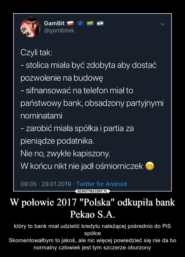 """W połowie 2017 """"Polska"""" odkupiła bank Pekao S.A. – który to bank miał udzielić kredytu należącej pośrednio do PiS spółceSkomentowałbym to jakoś, ale nic więcej powiedzieć się nie da bo normalny człowiek jest tym szczerze oburzony"""