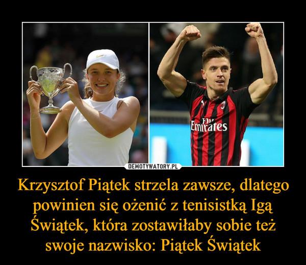 Krzysztof Piątek strzela zawsze, dlatego powinien się ożenić z tenisistką Igą Świątek, która zostawiłaby sobie też swoje nazwisko: Piątek Świątek –