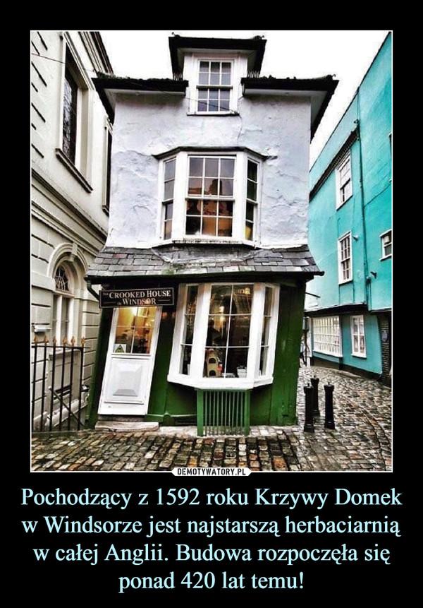 Pochodzący z 1592 roku Krzywy Domek w Windsorze jest najstarszą herbaciarnią w całej Anglii. Budowa rozpoczęła się ponad 420 lat temu! –