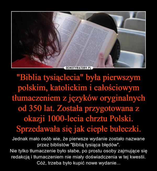 """""""Biblia tysiąclecia"""" była pierwszym polskim, katolickim i całościowym tłumaczeniem z języków oryginalnych od 350 lat. Została przygotowana z okazji 1000-lecia chrztu Polski. Sprzedawała się jak ciepłe bułeczki. – Jednak mało osób wie, że pierwsze wydanie zostało nazwane przez biblistów """"Biblią tysiąca błędów"""".Nie tylko tłumaczenie było słabe, po prostu osoby zajmujące się redakcją i tłumaczeniem nie miały doświadczenia w tej kwestii. Cóż, trzeba było kupić nowe wydanie..."""