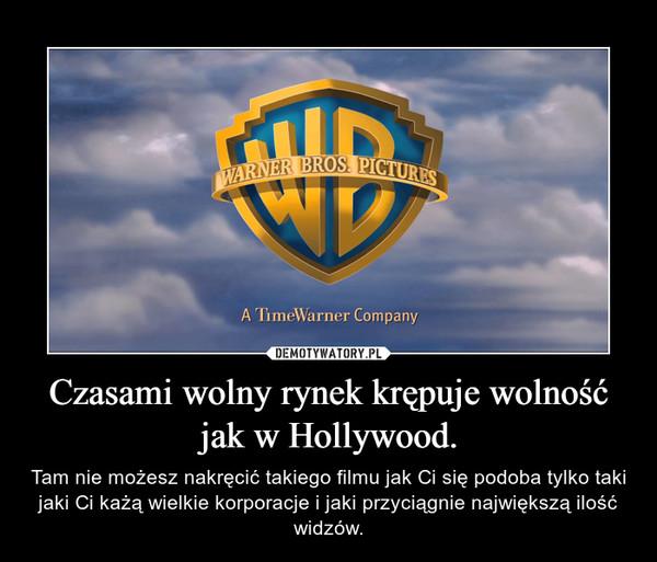 Czasami wolny rynek krępuje wolność jak w Hollywood. – Tam nie możesz nakręcić takiego filmu jak Ci się podoba tylko taki jaki Ci każą wielkie korporacje i jaki przyciągnie największą ilość widzów.