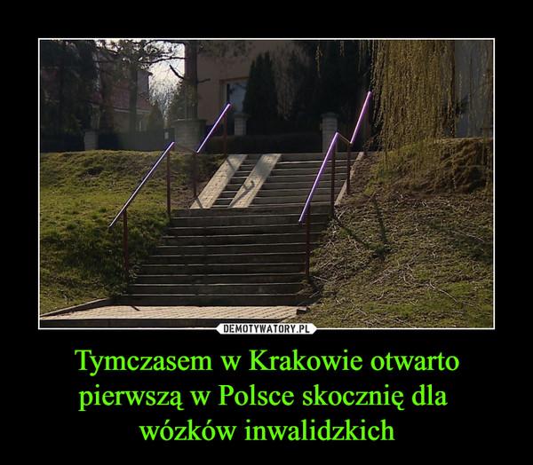 Tymczasem w Krakowie otwarto pierwszą w Polsce skocznię dla wózków inwalidzkich –