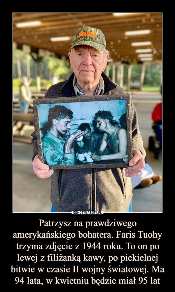 Patrzysz na prawdziwego amerykańskiego bohatera. Faris Tuohy trzyma zdjęcie z 1944 roku. To on po lewej z filiżanką kawy, po piekielnej bitwie w czasie II wojny światowej. Ma 94 lata, w kwietniu będzie miał 95 lat –