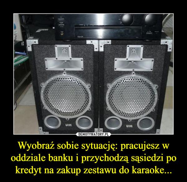 Wyobraź sobie sytuację: pracujesz w oddziale banku i przychodzą sąsiedzi po kredyt na zakup zestawu do karaoke... –