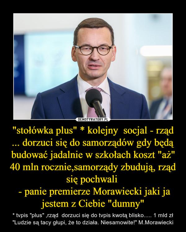 """""""stołówka plus"""" * kolejny  socjal - rząd ... dorzuci się do samorządów gdy będą budować jadalnie w szkołach koszt """"aż"""" 40 mln rocznie,samorządy zbudują, rząd się pochwali  - panie premierze Morawiecki jaki ja jestem z Ciebie """"dumny"""" – * tvpis """"plus"""" ,rząd  dorzuci się do tvpis kwotą blisko..... 1 mld zł""""Ludzie są tacy głupi, że to działa. Niesamowite!"""" M.Morawiecki"""