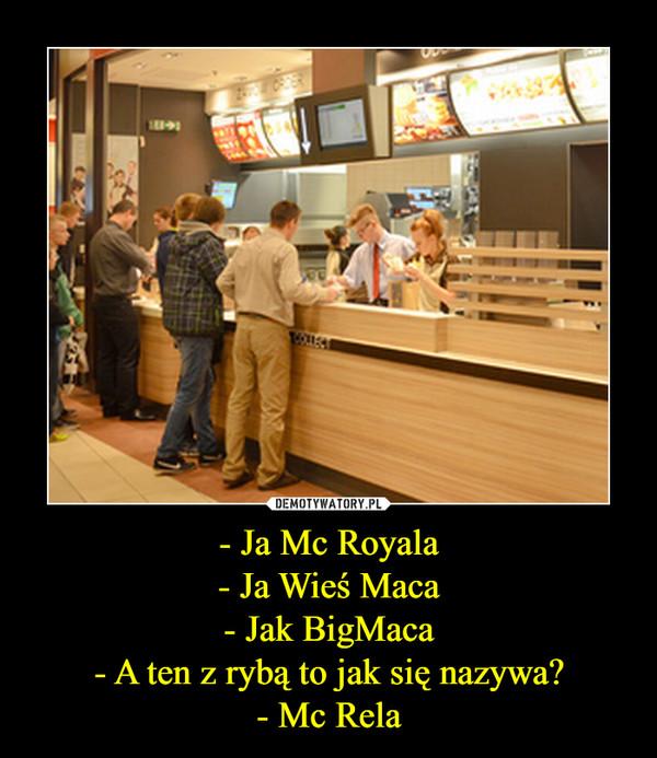 - Ja Mc Royala- Ja Wieś Maca- Jak BigMaca- A ten z rybą to jak się nazywa?- Mc Rela –