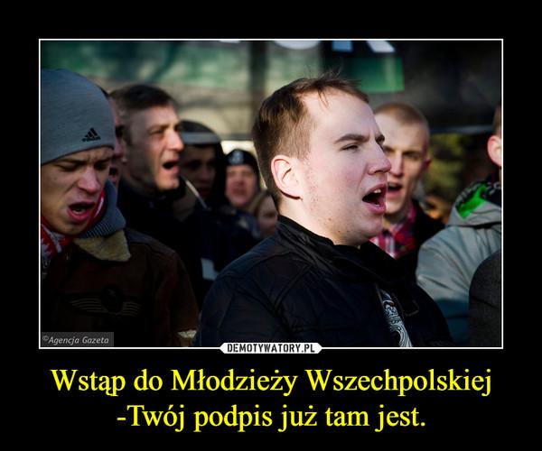 Wstąp do Młodzieży Wszechpolskiej -Twój podpis już tam jest. –
