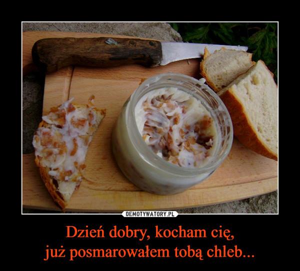Dzień dobry, kocham cię,już posmarowałem tobą chleb... –