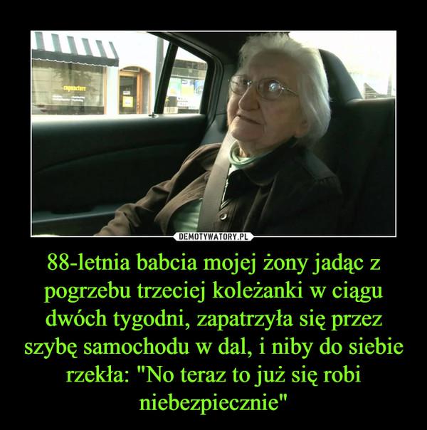 """88-letnia babcia mojej żony jadąc z pogrzebu trzeciej koleżanki w ciągu dwóch tygodni, zapatrzyła się przez szybę samochodu w dal, i niby do siebie rzekła: """"No teraz to już się robi niebezpiecznie"""" –"""