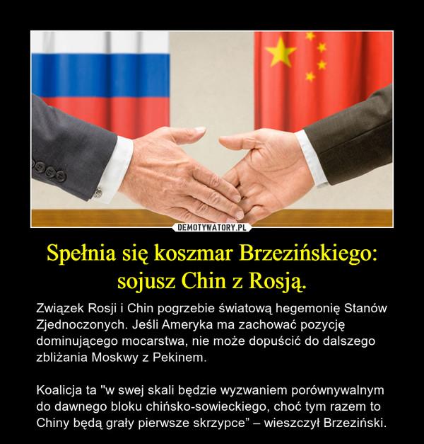 """Spełnia się koszmar Brzezińskiego: sojusz Chin z Rosją. – Związek Rosji i Chin pogrzebie światową hegemonię Stanów Zjednoczonych. Jeśli Ameryka ma zachować pozycję dominującego mocarstwa, nie może dopuścić do dalszego zbliżania Moskwy z Pekinem.  Koalicja ta ''w swej skali będzie wyzwaniem porównywalnym do dawnego bloku chińsko-sowieckiego, choć tym razem to Chiny będą grały pierwsze skrzypce"""" – wieszczył Brzeziński."""