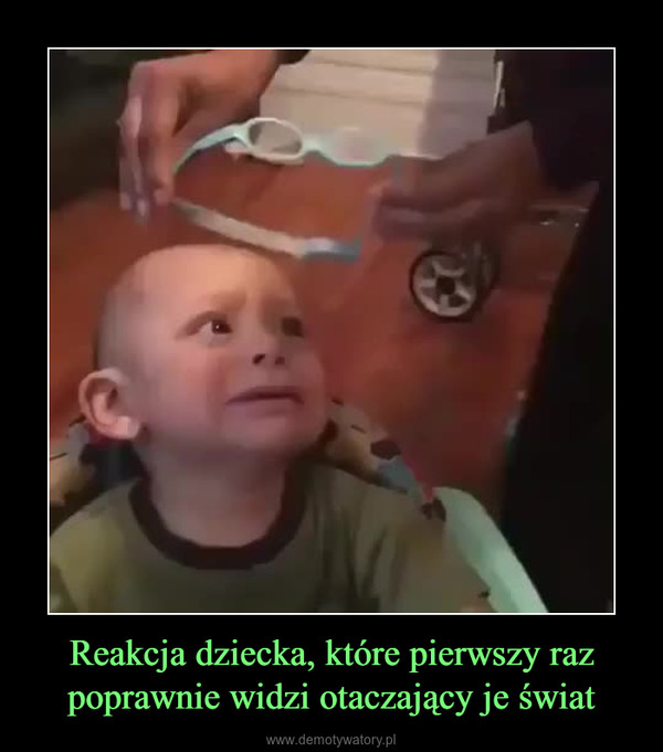Reakcja dziecka, które pierwszy raz poprawnie widzi otaczający je świat –